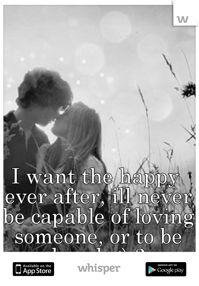 I want the happy ever after, ill never be capable of loving someone, or to be loved <\3