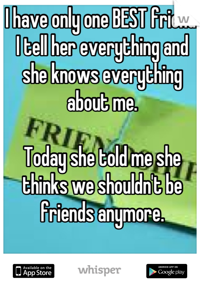 I have only one BEST friend. I tell her everything and she knows everything about me.   Today she told me she thinks we shouldn't be friends anymore.   And I couldn't be more broken.