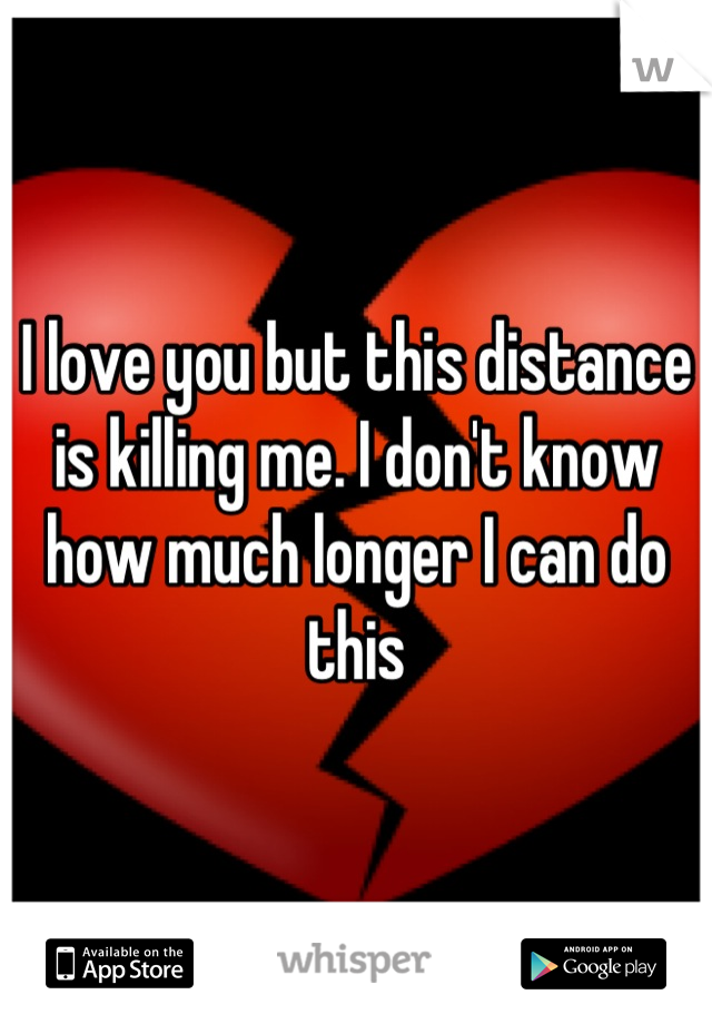I love you but this distance is killing me. I don't know how much longer I can do this
