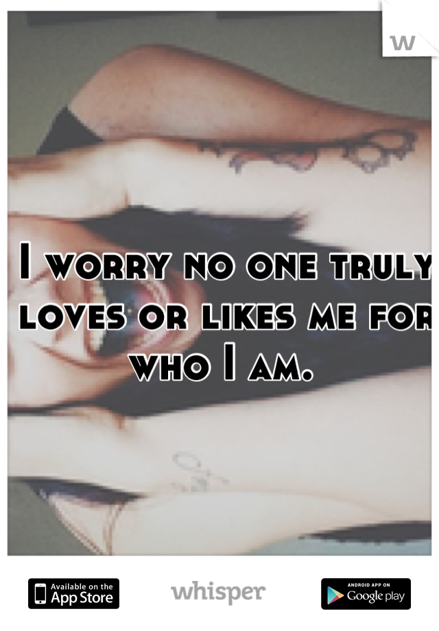 I worry no one truly loves or likes me for who I am.