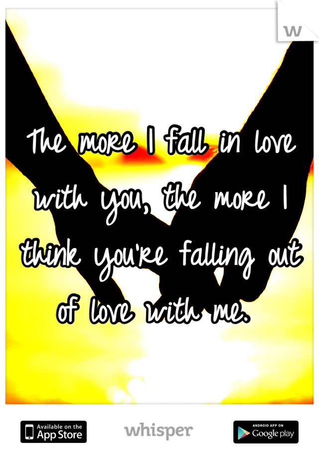 The more I fall in love with you, the more I think you're falling out of love with me.
