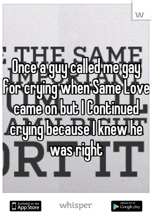 Once a guy called me gay for crying when Same Love came on but I Continued crying because I knew he was right