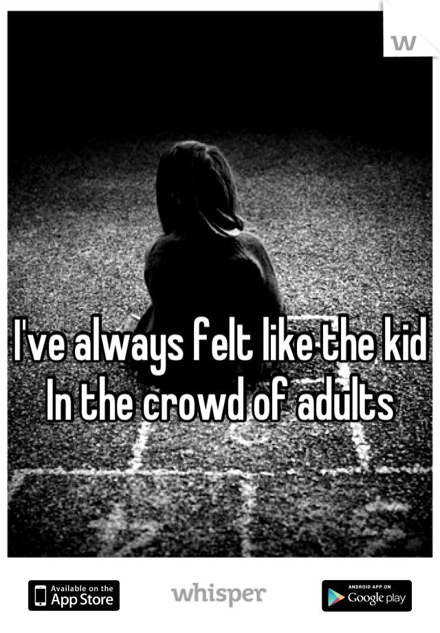 I've always felt like the kid  In the crowd of adults