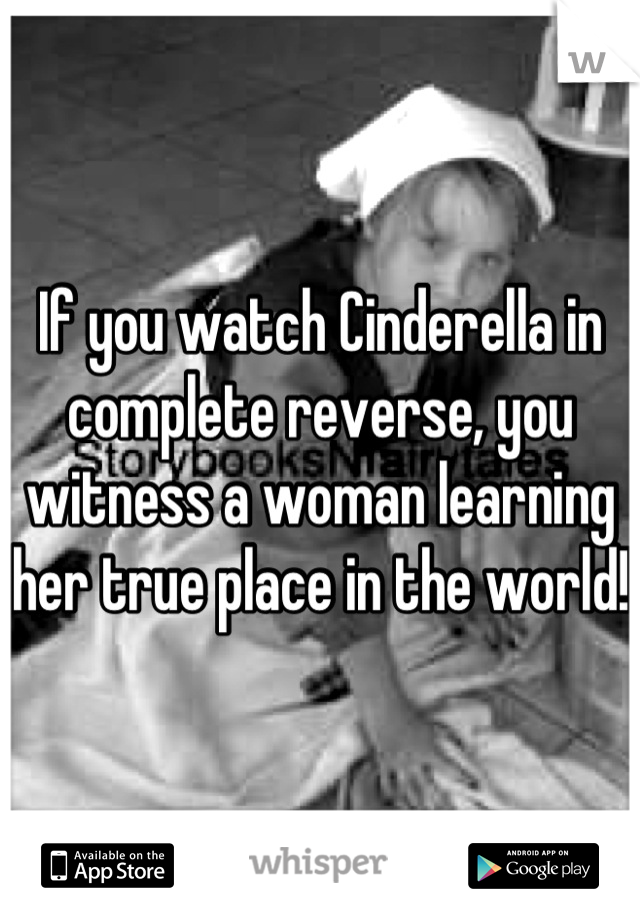 If you watch Cinderella in complete reverse, you witness a woman learning her true place in the world!