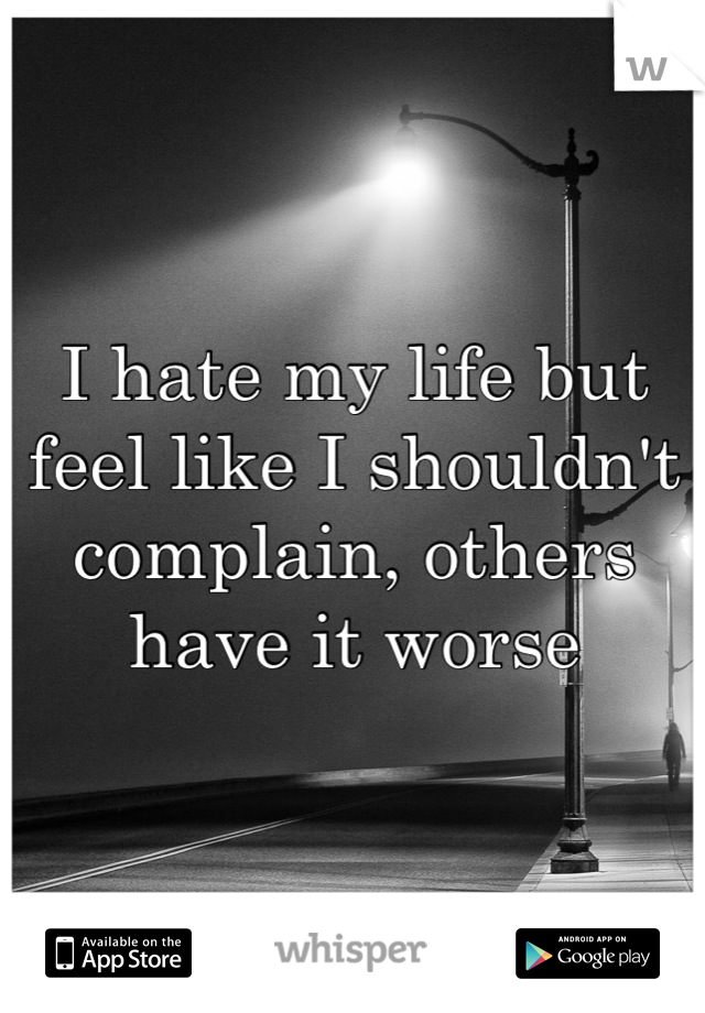 I hate my life but feel like I shouldn't complain, others have it worse