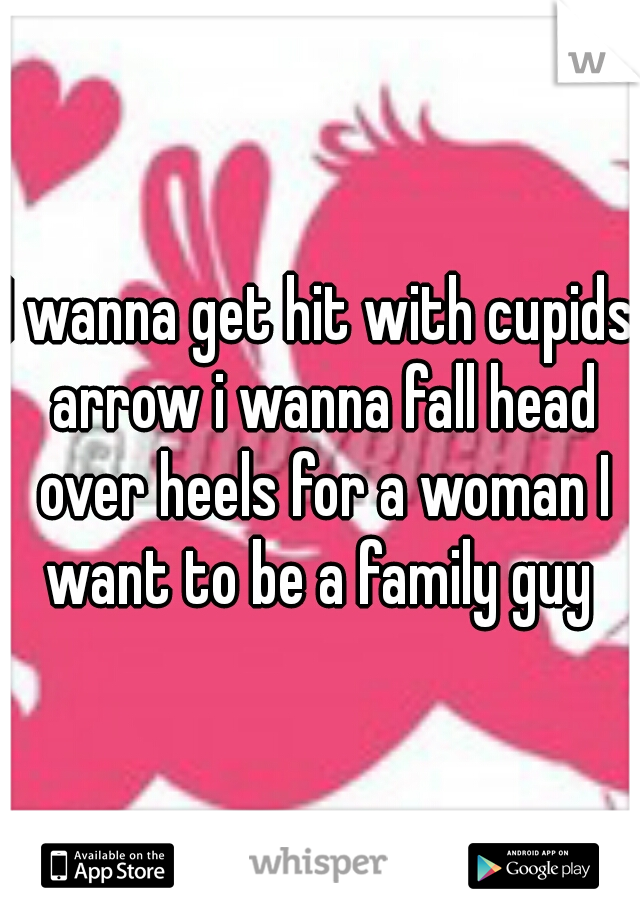 I wanna get hit with cupids arrow i wanna fall head over heels for a woman I want to be a family guy