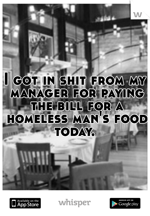 I got in shit from my manager for paying the bill for a homeless man's food today.
