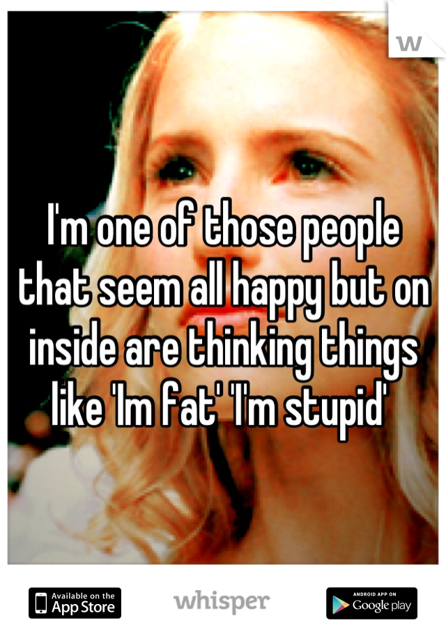 I'm one of those people that seem all happy but on inside are thinking things like 'Im fat' 'I'm stupid'