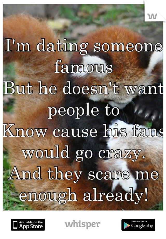 I'm dating someone famous But he doesn't want people to Know cause his fans would go crazy. And they scare me enough already!