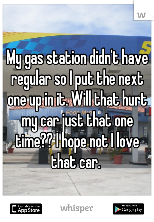 My gas station didn't have regular so I put the next one up in it. Will that hurt my car just that one time?? I hope not I love that car.