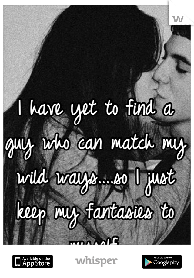 I have yet to find a guy who can match my wild ways....so I just keep my fantasies to myself.