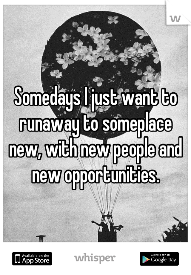 Somedays I just want to runaway to someplace new, with new people and new opportunities.