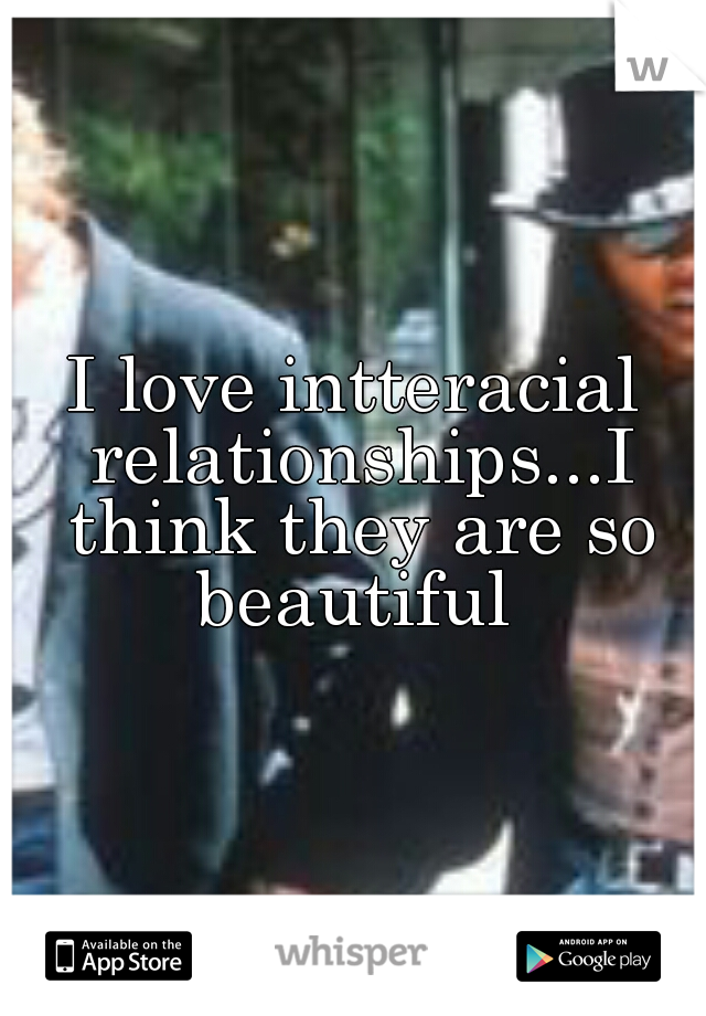 I love intteracial relationships...I think they are so beautiful