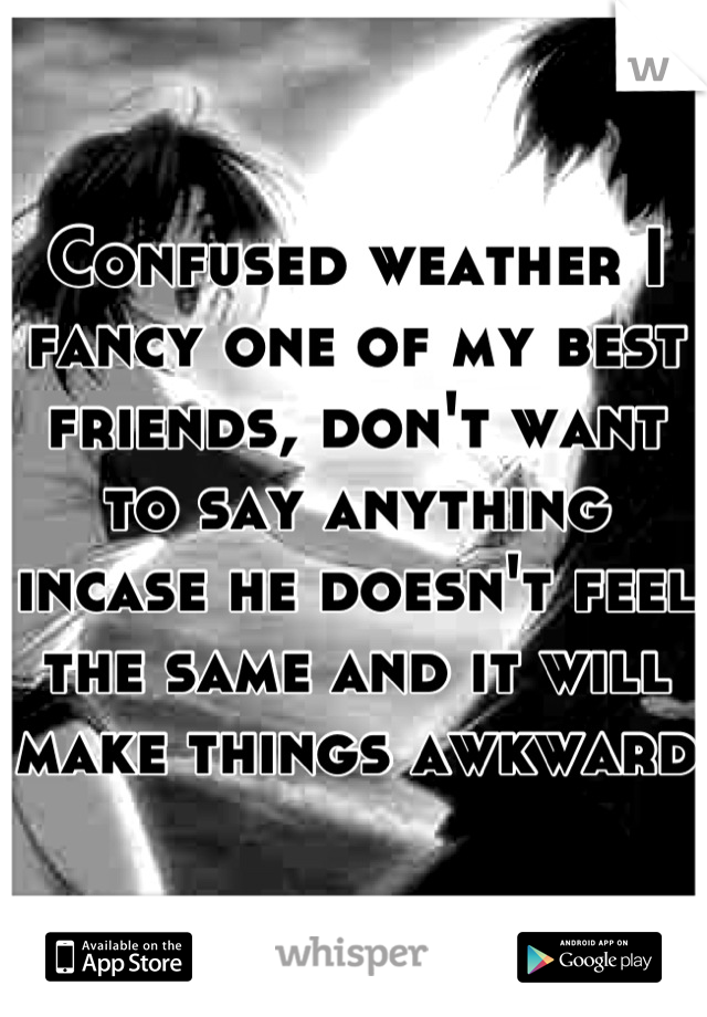 Confused weather I fancy one of my best friends, don't want to say anything incase he doesn't feel the same and it will make things awkward