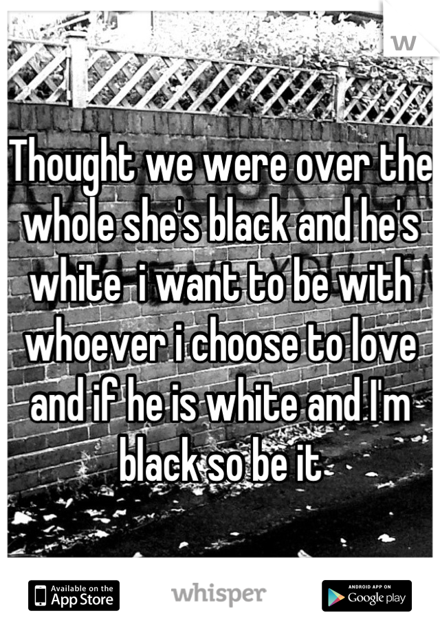 Thought we were over the whole she's black and he's white  i want to be with whoever i choose to love and if he is white and I'm black so be it