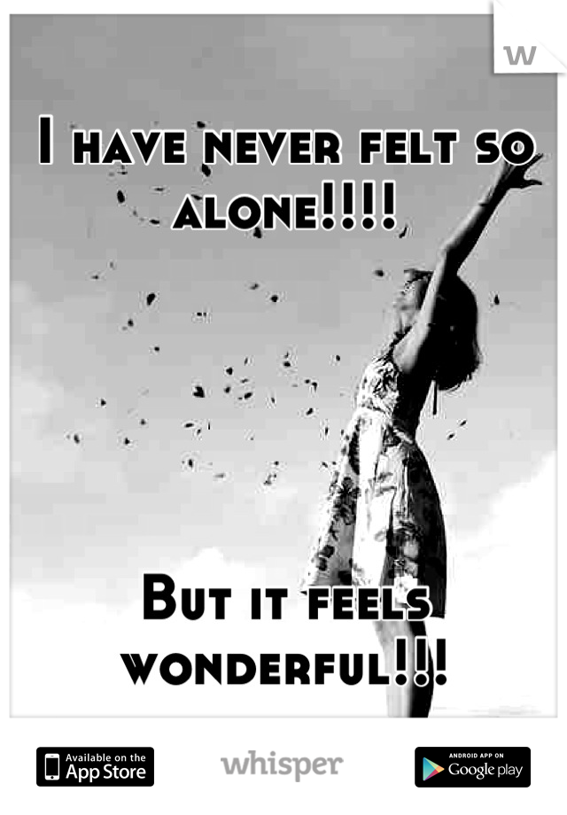 I have never felt so alone!!!!      But it feels wonderful!!!