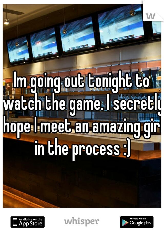 Im going out tonight to watch the game. I secretly hope I meet an amazing girl in the process :)