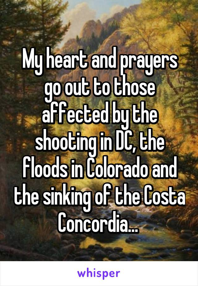 My heart and prayers go out to those affected by the shooting in DC, the floods in Colorado and the sinking of the Costa Concordia...