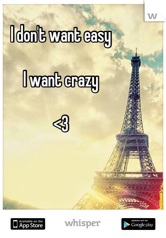 I don't want easy  I want crazy  <3