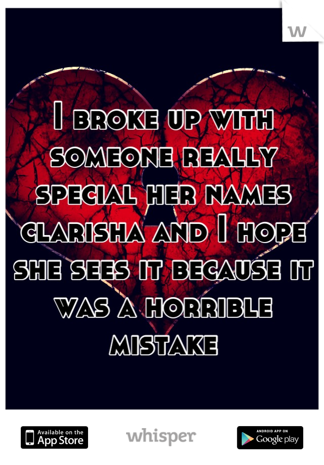 I broke up with someone really special her names clarisha and I hope she sees it because it was a horrible mistake