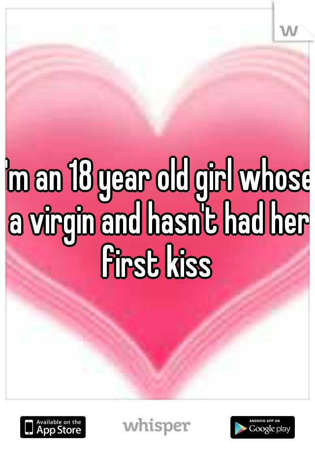 I'm an 18 year old girl whose a virgin and hasn't had her first kiss