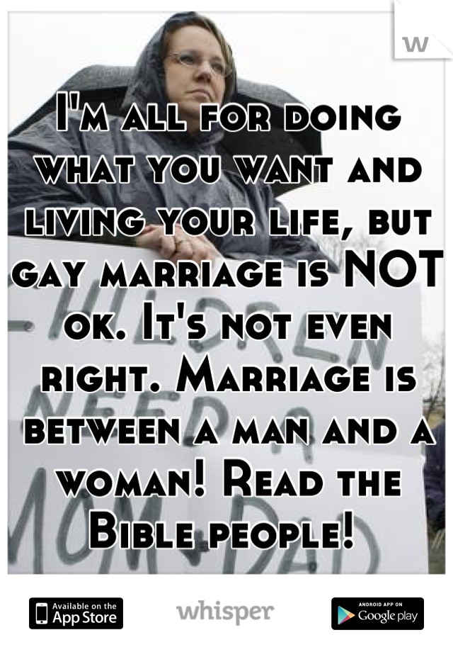 I'm all for doing what you want and living your life, but gay marriage is NOT ok. It's not even right. Marriage is between a man and a woman! Read the Bible people!