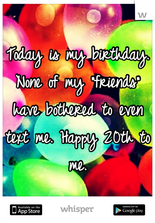 "Today is my birthday. None of my ""friends"" have bothered to even text me. Happy 20th to me."
