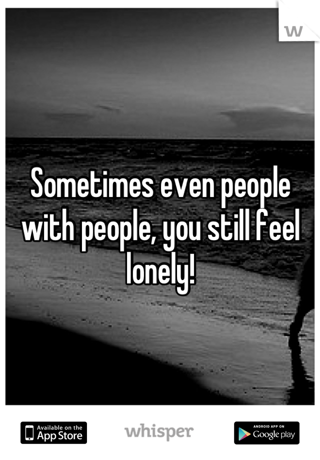 Sometimes even people with people, you still feel lonely!