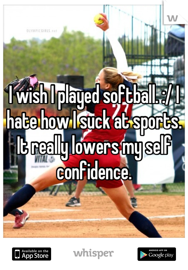 I wish I played softball. :/ I hate how I suck at sports. It really lowers my self confidence.