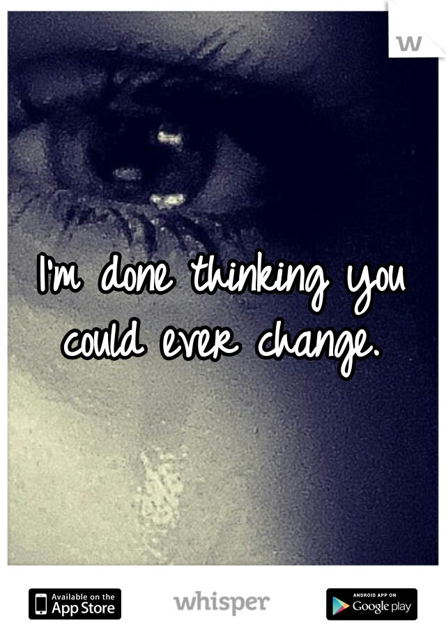 I'm done thinking you could ever change.