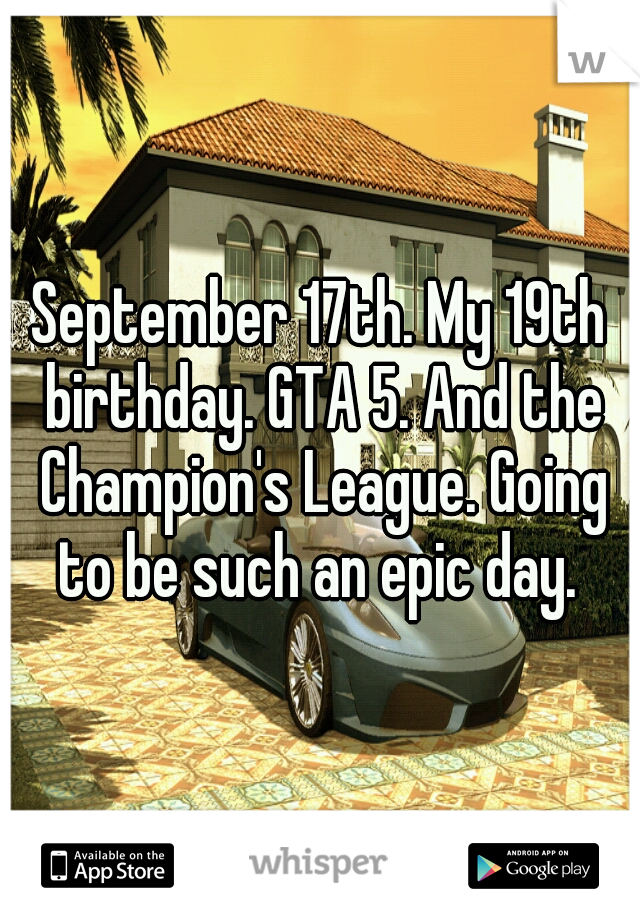 September 17th. My 19th birthday. GTA 5. And the Champion's League. Going to be such an epic day.