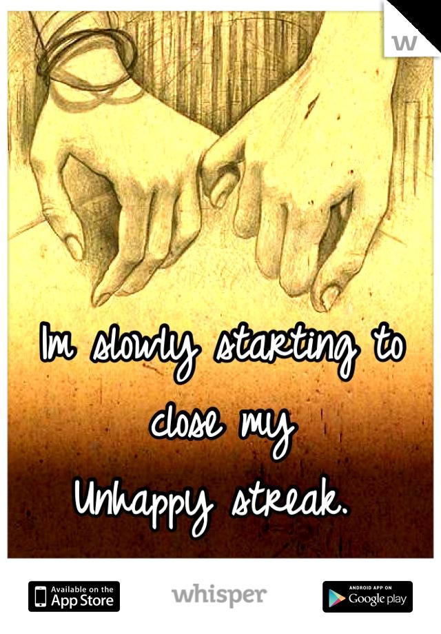 Im slowly starting to close my Unhappy streak.
