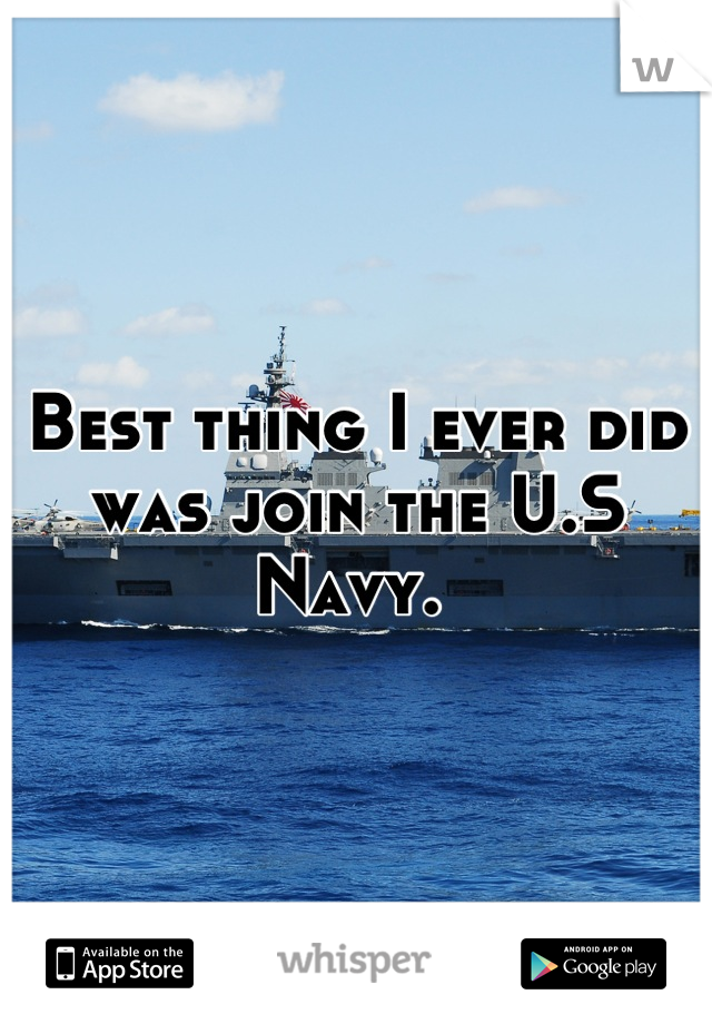 Best thing I ever did was join the U.S Navy.