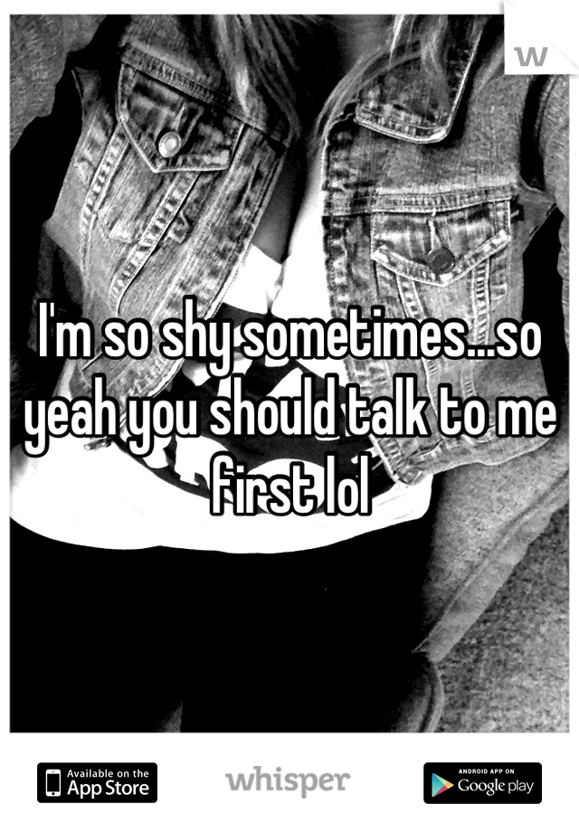 I'm so shy sometimes...so yeah you should talk to me first lol