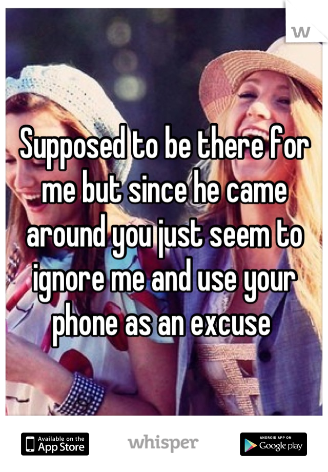 Supposed to be there for me but since he came around you just seem to ignore me and use your phone as an excuse