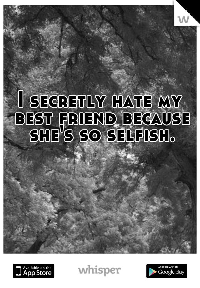 I secretly hate my best friend because she's so selfish.