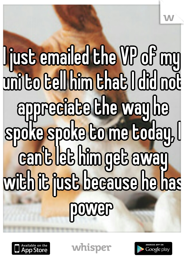 I just emailed the VP of my uni to tell him that I did not appreciate the way he spoke spoke to me today, I can't let him get away with it just because he has power