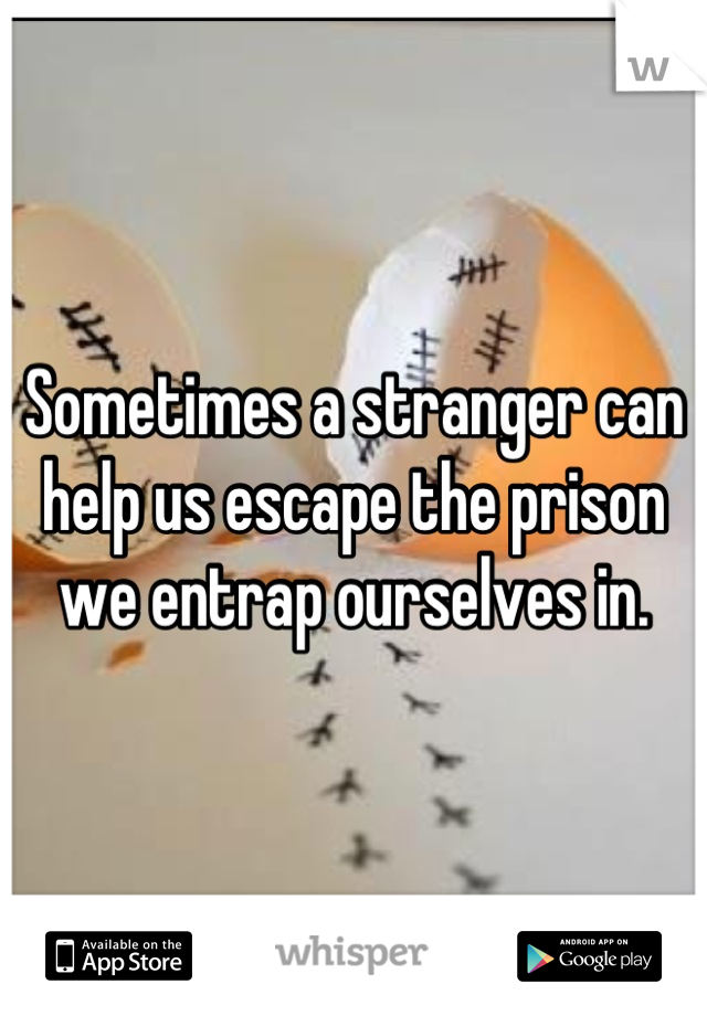 Sometimes a stranger can help us escape the prison we entrap ourselves in.