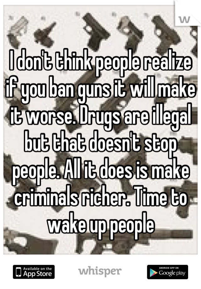 I don't think people realize if you ban guns it will make it worse. Drugs are illegal but that doesn't stop people. All it does is make criminals richer. Time to wake up people