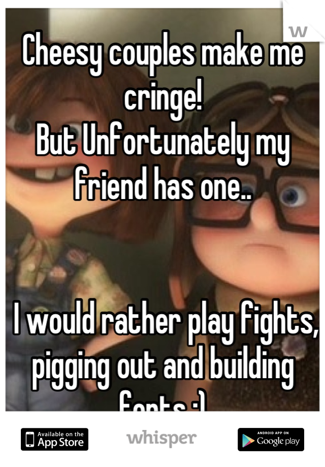 Cheesy couples make me cringe!  But Unfortunately my friend has one..     I would rather play fights, pigging out and building forts :)