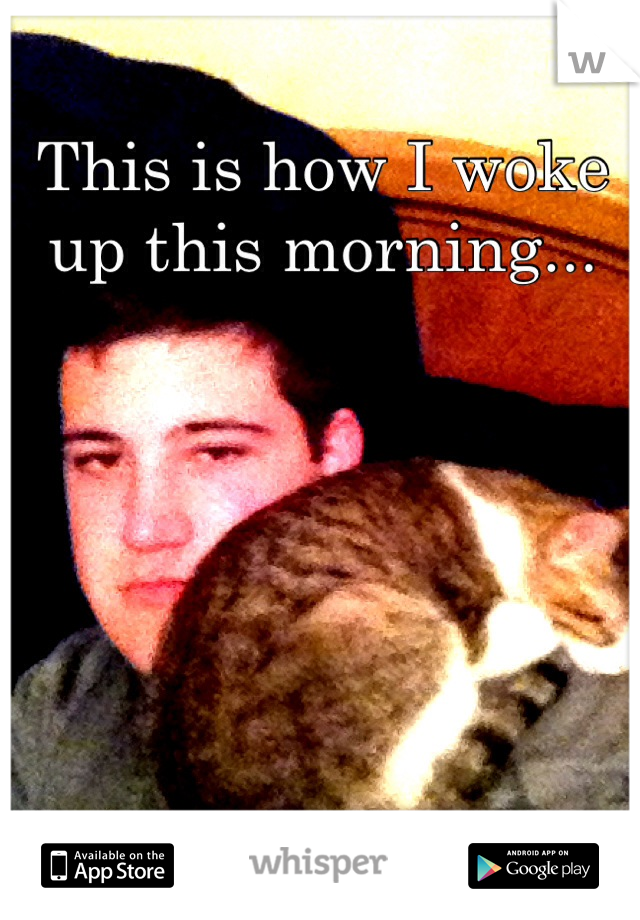This is how I woke up this morning...