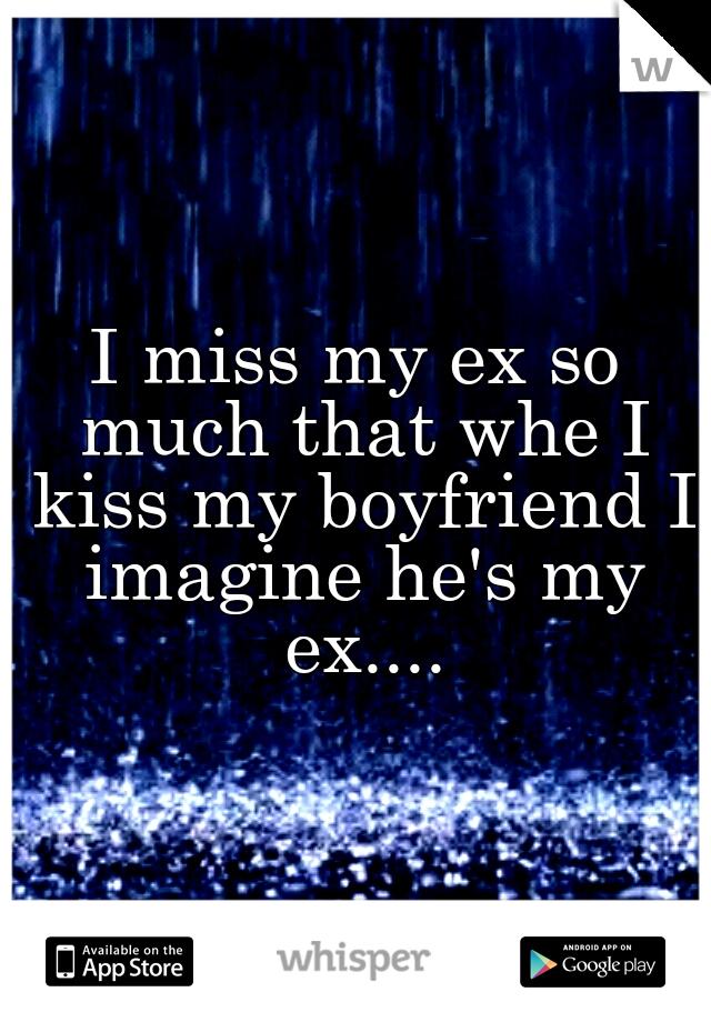 I miss my ex so much that whe I kiss my boyfriend I imagine he's my ex....