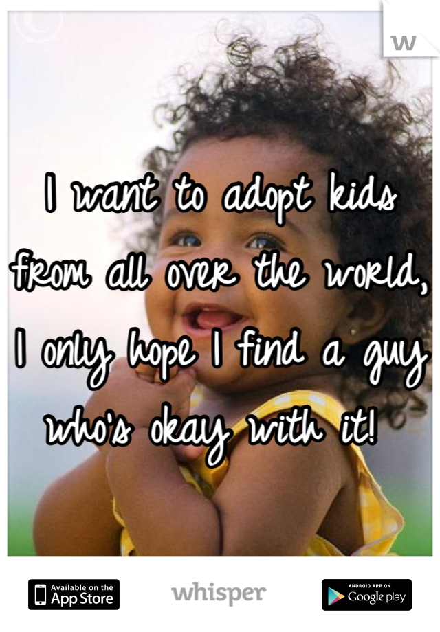 I want to adopt kids from all over the world, I only hope I find a guy who's okay with it!