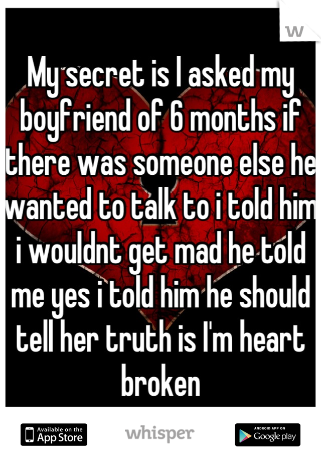 My secret is I asked my boyfriend of 6 months if there was someone else he wanted to talk to i told him i wouldnt get mad he told me yes i told him he should tell her truth is I'm heart broken