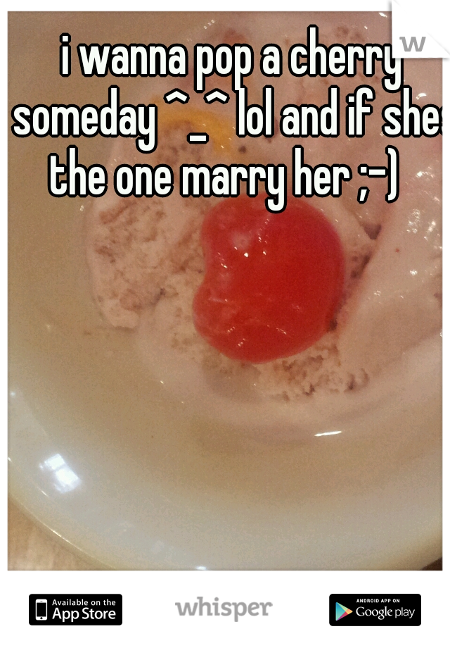 i wanna pop a cherry someday ^_^ lol and if shes the one marry her ;-)