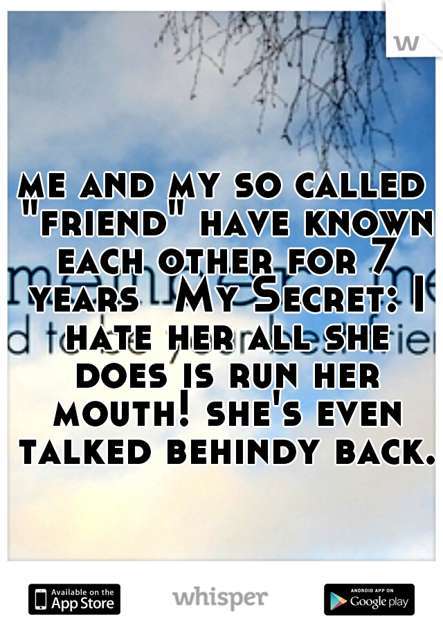 """me and my so called """"friend"""" have known each other for 7 years  My Secret: I hate her all she does is run her mouth! she's even talked behindy back."""