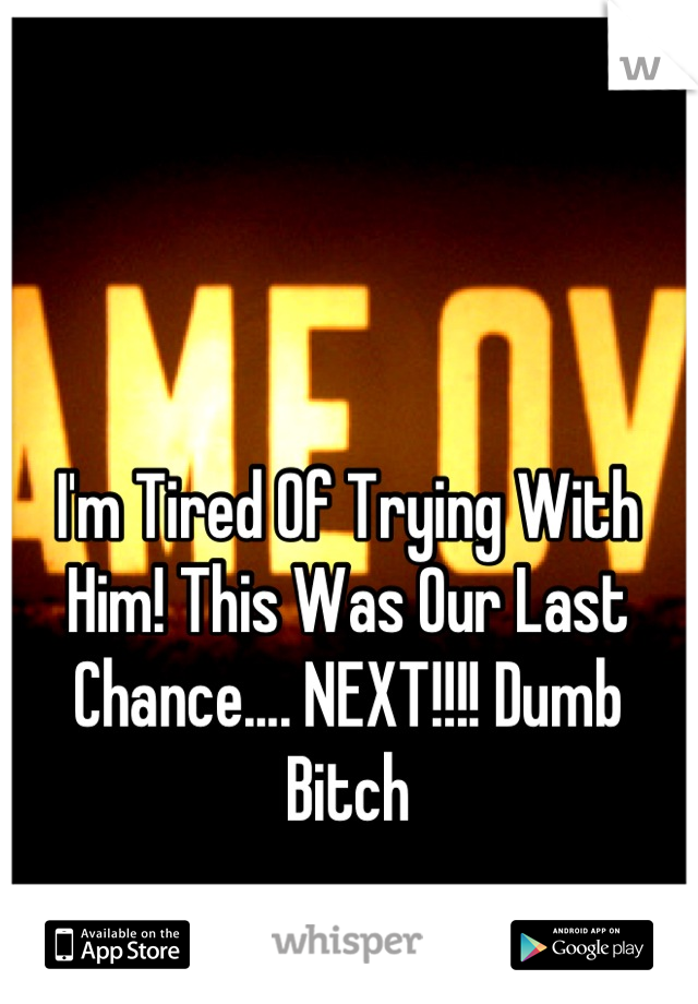 I'm Tired Of Trying With Him! This Was Our Last Chance.... NEXT!!!! Dumb Bitch