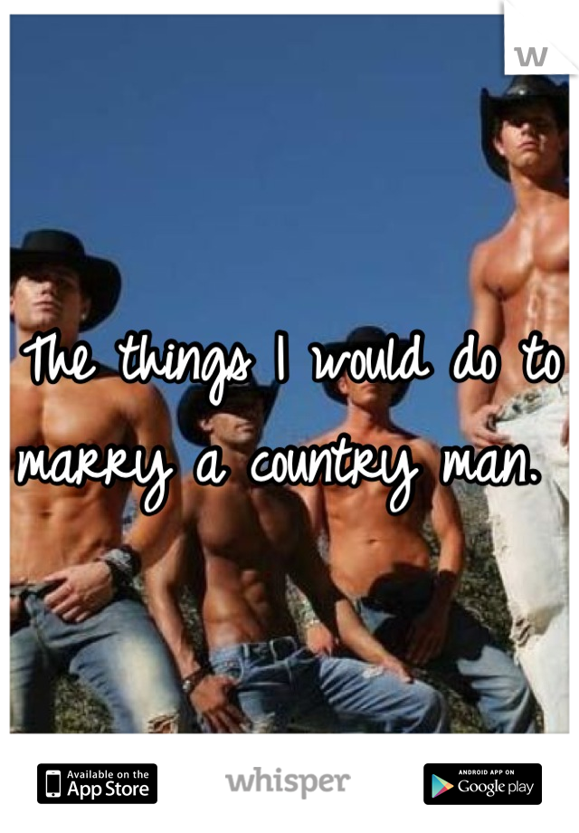 The things I would do to marry a country man.
