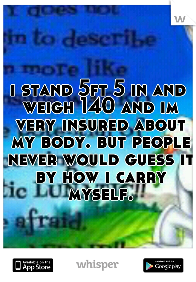 i stand 5ft 5 in and weigh 140 and im very insured about my body. but people never would guess it by how i carry myself.
