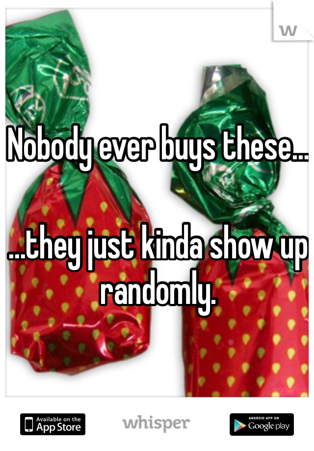 Nobody ever buys these……they just kinda show up randomly.
